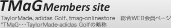 TMaGMembers site TaylorMade�Aadidas Golf�Atmag-onlinestore�@����WEB����y�[�W *TMaG�E�E�ETaylorMade-adidas Golf�̗���